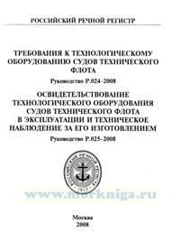 Требования к технологическому оборудованию судов технического флота. Руководство Р. 024-2008. Освидетельствование технологического оборудования судов технического флота в эксплуатации и техническое наблюдение за его изготовлением. Руководство Р. 025-2008