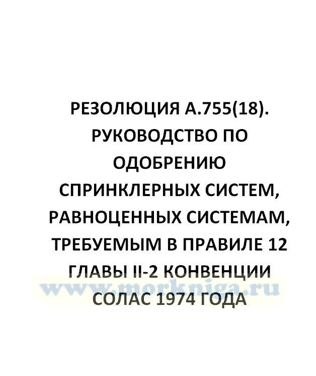 Резолюция А.755(18)  Руководство по одобрению спринклерных систем, равноценных системам, требуемым в правиле 12 главы II-2 Конвенции СОЛАС 1974 года