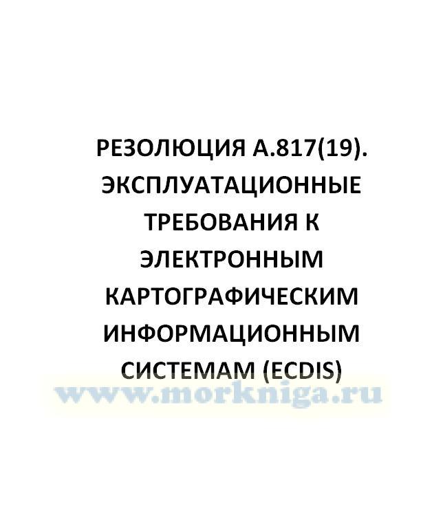 Резолюция А.817(19). Эксплуатационные требования к электронным картографическим информационным системам (ECDIS)