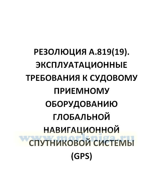 Резолюция А.819(19). Эксплуатационные требования к судовому приемному оборудованию глобальной навигационной спутниковой системы (GPS)