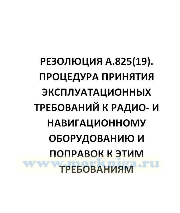 Резолюция А.825(19). Процедура принятия эксплуатационных требований к радио- и навигационному оборудованию и поправок к этим требованиям