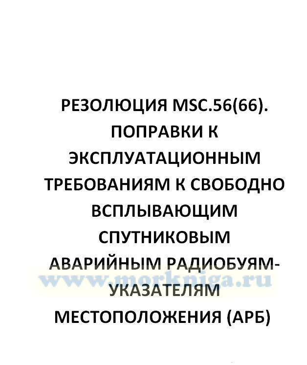 Резолюция MSC.56(66). Поправки к Эксплуатационным требованиям к свободно всплывающим спутниковым аварийным радиобуям-указателям местоположения (АРБ), работающим на 406 МГц (Резолюция А.810(19))