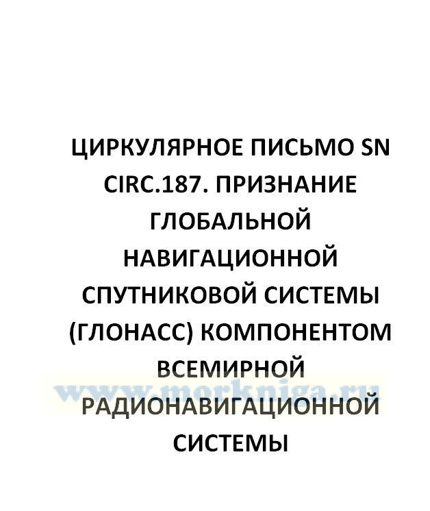 Циркулярное письмо SN Circ.187. Признание Глобальной навигационной спутниковой системы (ГЛОНАСС) компонентом Всемирной радионавигационной системы