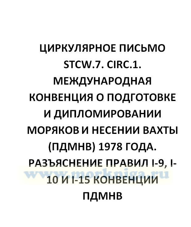 Циркулярное письмо STCW.7. Circ.1 Международная Конвенция о подготовке и дипломировании моряков и несении вахты (ПДМНВ) 1978 года. Разъяснение правил I-9, I-10 и I-15 Конвенции ПДМНВ