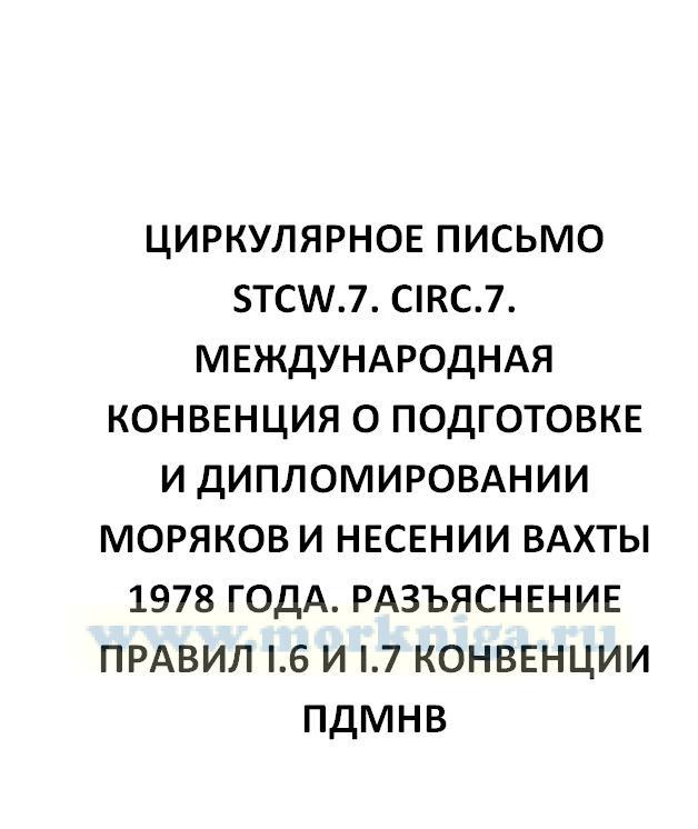 Циркулярное письмо STCW.7. Circ.7. Международная Конвенция о подготовке и дипломировании моряков и несении вахты 1978 года. Разъяснение правил I.6 и I.7 Конвенции ПДМНВ