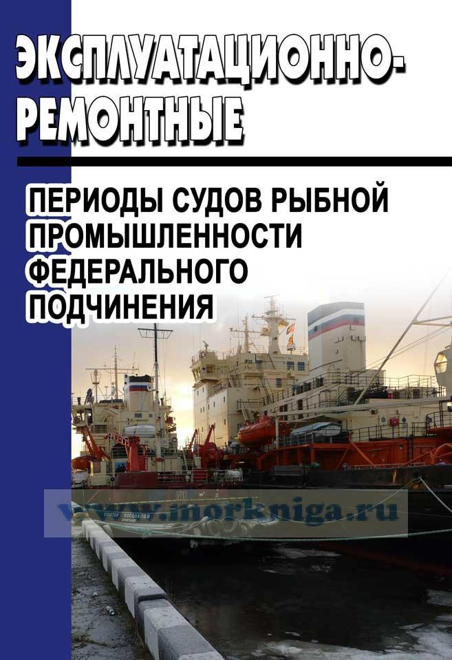 Эксплуатационно-ремонтные периоды судов рыбной промышленности федерального подчинения (приложение 2) 2017 год. Последняя редакция