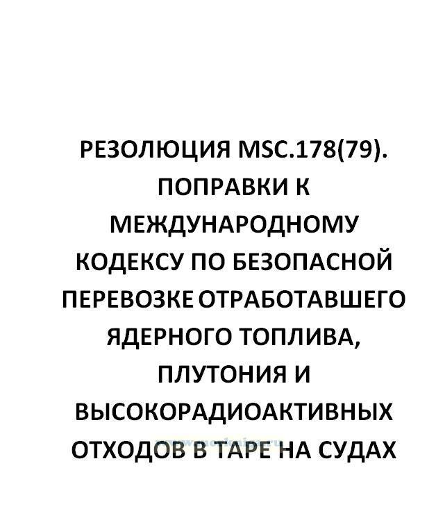 Резолюция MSC.178(79)  Поправки к Международному кодексу по безопасной перевозке отработавшего ядерного топлива, плутония и высокорадиоактивных отходов в таре на судах (кодекс ОЯТ) с поправками