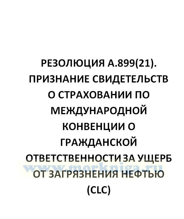 Резолюция А.899(21). Признание свидетельств о страховании по Международной конвенции о гражданской ответственности за ущерб от загрязнения нефтью (CLC)