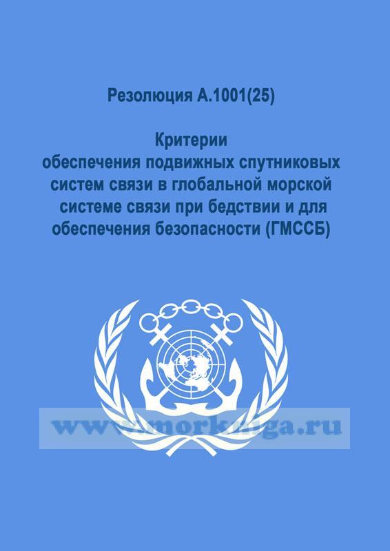 Резолюция A.1001(25) Критерии обеспечения подвижных спутниковых систем связи в глобальной морской системе связи при бедствии и для обеспечения безопасности (ГМССБ)