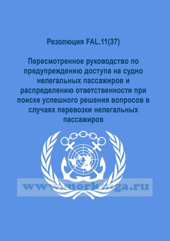 Резолюция FAL.11(37).Пересмотренное руководство по предупреждению доступа на судно нелегальных пассажиров и распределению ответственности при поиске успешного решения вопросов в случаях перевозки нелегальных пассажиров