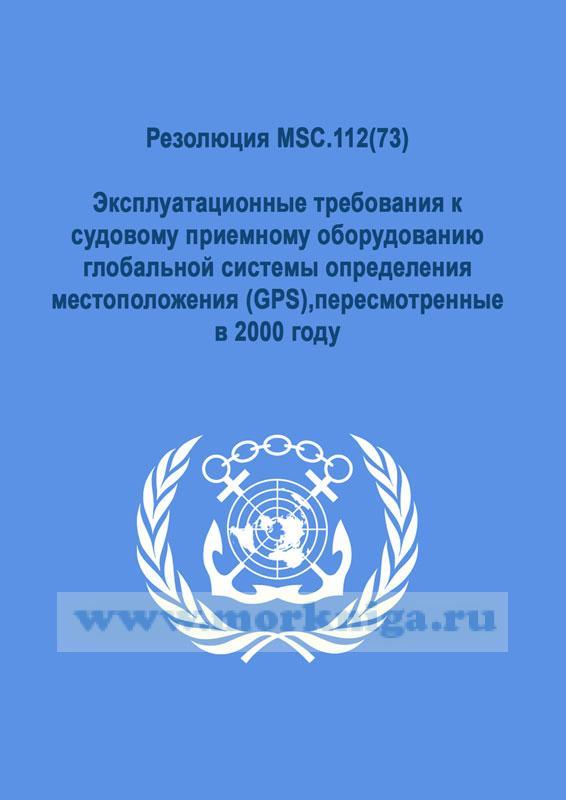 Резолюция MSC.112(73).Эксплуатационные требования к судовому приемному оборудованию глобальной системы определения местоположения (GPS),пересмотренные в 2000 году