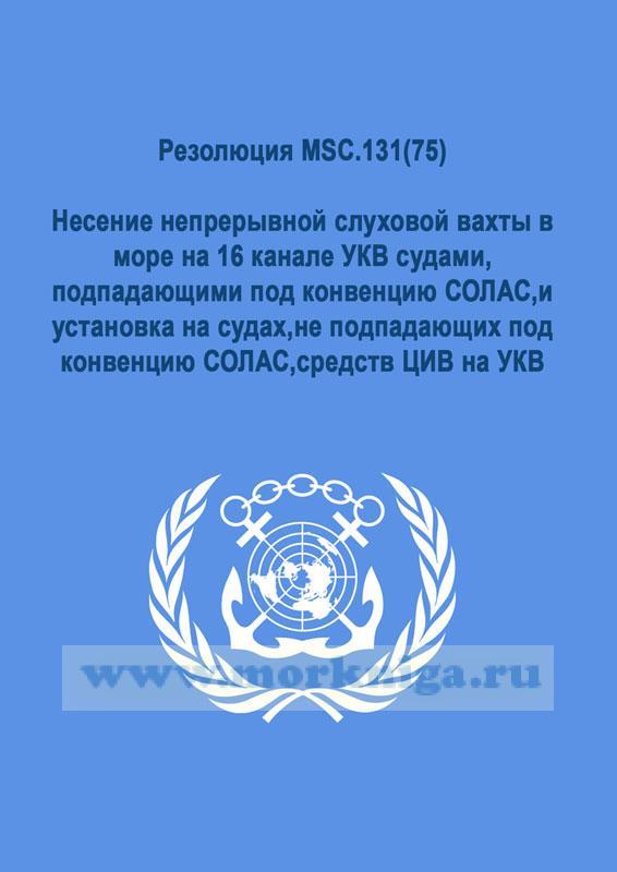 Резолюция MSC.131(75).Несение непрерывной слуховой вахты в море на 16 канале УКВ судами,подпадающими под конвенцию СОЛАС,и установка на судах,не подпадающих под конвенцию СОЛАС,средств ЦИВ на УКВ