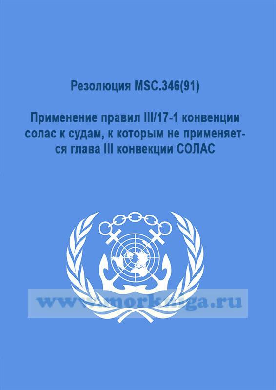 Резолюция MSC.346(91).Применение правил III/17-1 конвенции солас к судам, к которым не применяется глава III конвекции СОЛАС