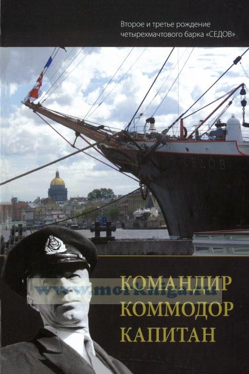 """Командир. Коммодор. Капитан (второе и третье рождение четырехмачтового барка """"Седов"""")"""