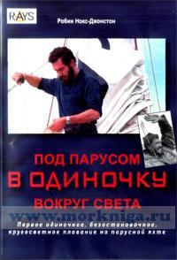 Под парусом в одиночку вокруг света: первое одиночное, безостановочное, кругосветное плавание на парусной яхте