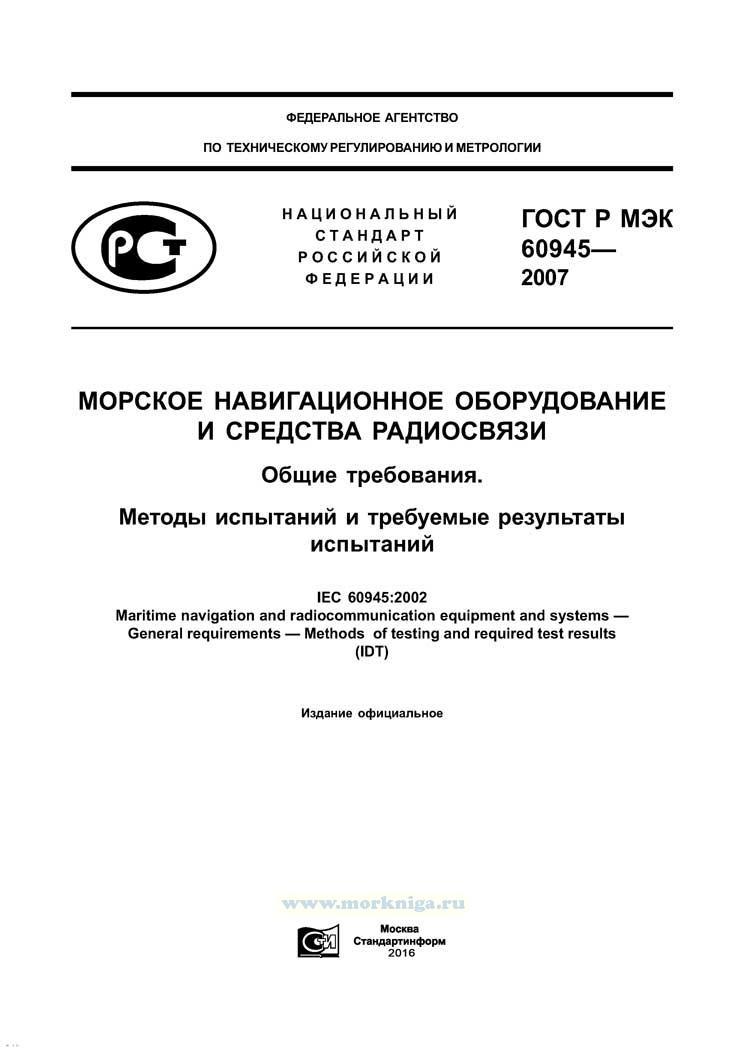 ГОСТ Р МЭК 60945-2007 Морское навигационное оборудование и средства радиосвязи. Общие требования. Методы испытаний и требуемые результаты испытаний 2019 год. Последняя редакция
