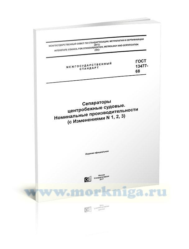ГОСТ 13477-68 Сепараторы центробежные судовые. Номинальные производительности (с Изменениями N 1, 2, 3) 2017 год. Последняя редакция