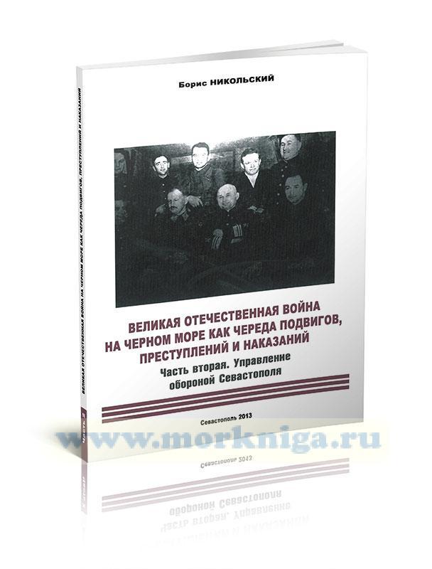 Великая Отечественная война на Черном море как череда подвигов, преступлений и наказаний. Часть вторая. Управление обороной Севастополя. Научно-историческое исследование