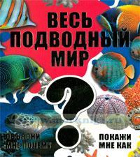Весь подводный мир. Серия: Объясни мне почему. Покажи мне как