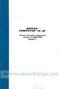 Дизель-генератор 26 ДГ. Каталог деталей и сборочных единиц 12-26ДГ.27КД. Книга 1