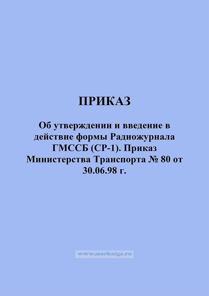 Об утверждении и введение в действие формы Радиожурнала ГМССБ (СР-1). Приказ Министерства Транспорта № 80 от 30.06.98 г.