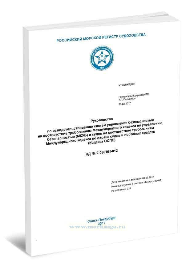 НД 2-080101-012 Руководство по освидетельствованию систем управления безопасностью на соответствие требованиям Международного кодекса по управлению безопасностью (МКУБ) и судов на соответствие требованиям Международного кодекса по охране судов и портовых средств (Кодекса ОСПС) 2017 год. Последняя редакция