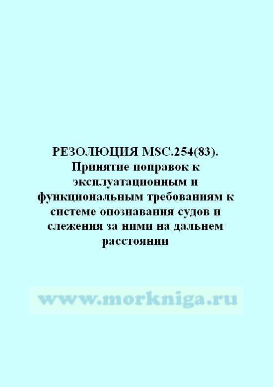 Резолюция MSC.254(83) Принятие поправок к эксплуатационным и функциональным требованиям к системе опознавания судов и слежения за ними на дальнем расстоянии
