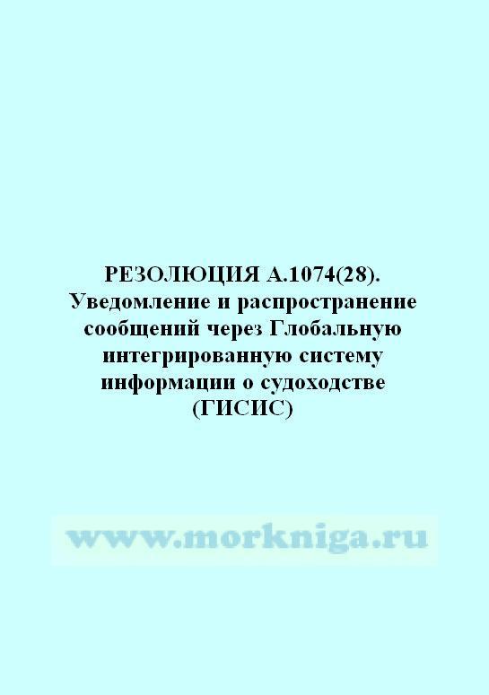 Резолюция А.1074(28) Уведомление и распространение сообщений через Глобальную интегрированную систему информации о судоходстве (ГИСИС)