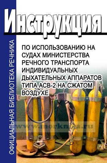 Инструкция по использованию на судах Министерства речного транспорта  индивидуальных дыхательных аппаратов типа АСВ-2 на сжатом воздухе