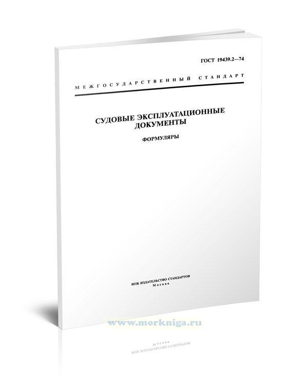 ГОСТ 19439.2-74 Судовые эксплуатационные документы. Формуляры (с Изменениями N 1, 2) 2019 год. Последняя редакция