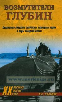 Возмутители глубин. Секретные операции советских подводных лодок в годы холодной войны