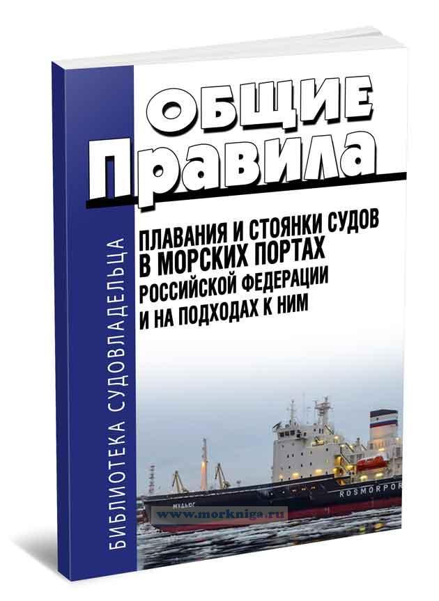 Общие правила плавания и стоянки судов в морских портах Российской Федерации и на подходах к ним 2018 год. Последняя редакция