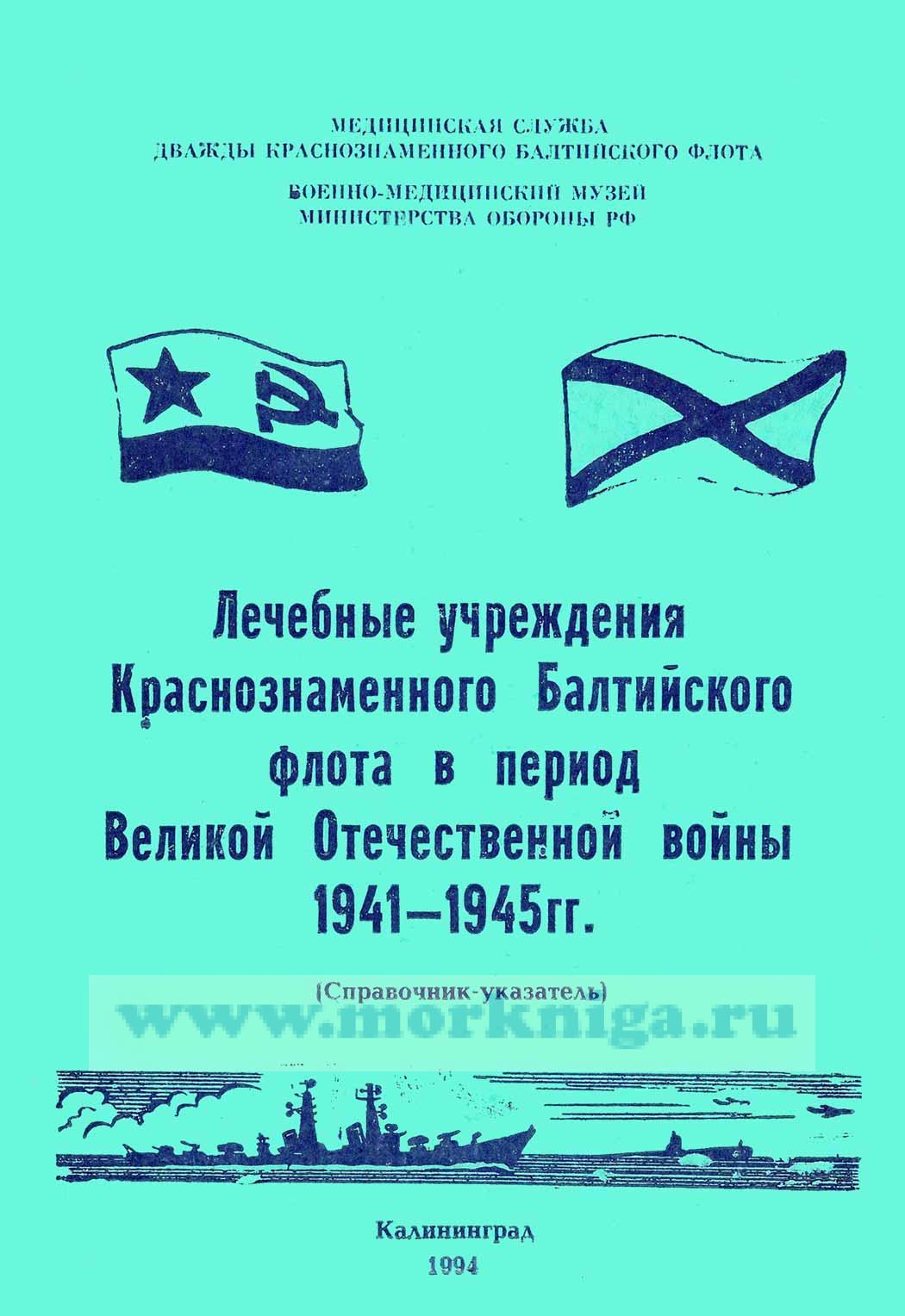 Лечебные учреждения Краснознаменного Балтийского флота в период Великой Отечественной войны 1941-1945 гг. Справочник- указатель