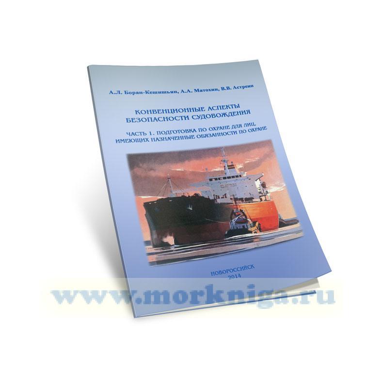 Конвенционные аспекты безопасности судовождения. В 2 Ч. Ч.1. Подготовки по охране для лиц, имеющих назначенные особенности по охране: учебно-практическое пособие