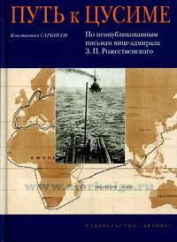 Путь к Цусиме. По неопубликованным письмам вице-адмирала З.П. Рождественского.
