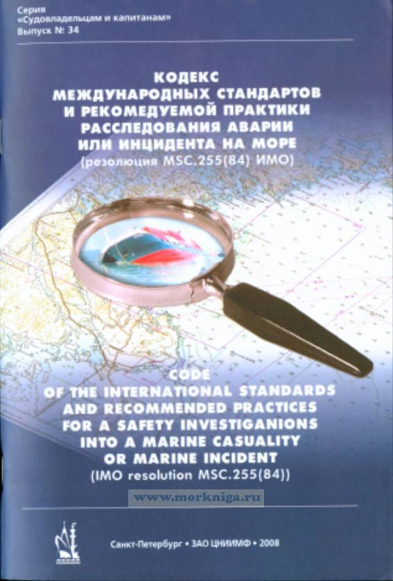 Кодекс международных стандартов и рекомендуемой практики расследования аварии или инцидента на море (резолюция MSC.255(84) ИМО). Code of the International Standards and Recommended Practices for a Safety Investigation into a Marine Casualty or Marine Incident (IMO resolution MSC.255(84))