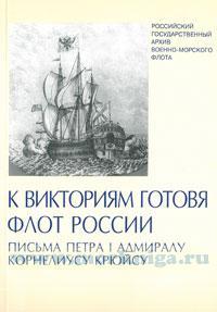 К Викториям готовя флот России. Письма Петра I адмиралу Корнелиусу Крюйсу