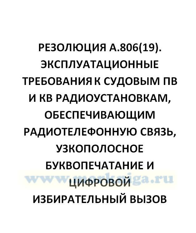 Резолюция А.806(19). Эксплуатационные требования к судовым ПВ и КВ радиоустановкам, обеспечивающим радиотелефонную связь, узкополосное буквопечатание и цифровой избирательный вызов