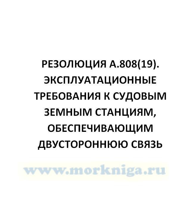 Резолюция А.808(19). Эксплуатационные требования к судовым земным станциям, обеспечивающим двустороннюю связь