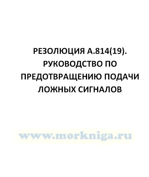 Резолюция А.814(19). Руководство по предотвращению подачи ложных сигналов