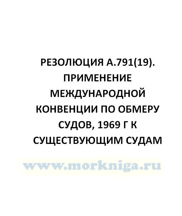 Резолюция А.791(19). Применение Международной Конвенции по обмеру судов, 1969 г к существующим судам