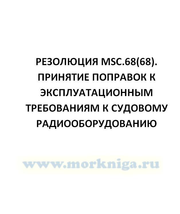 Резолюция MSC.68(68). Принятие поправок к Эксплуатационным требованиям к судовому радиооборудованию
