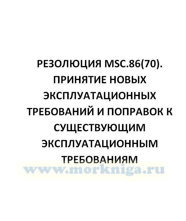 Резолюция MSC.86(70). Принятие новых эксплуатационных требований и поправок к существующим эксплуатационным требованиям