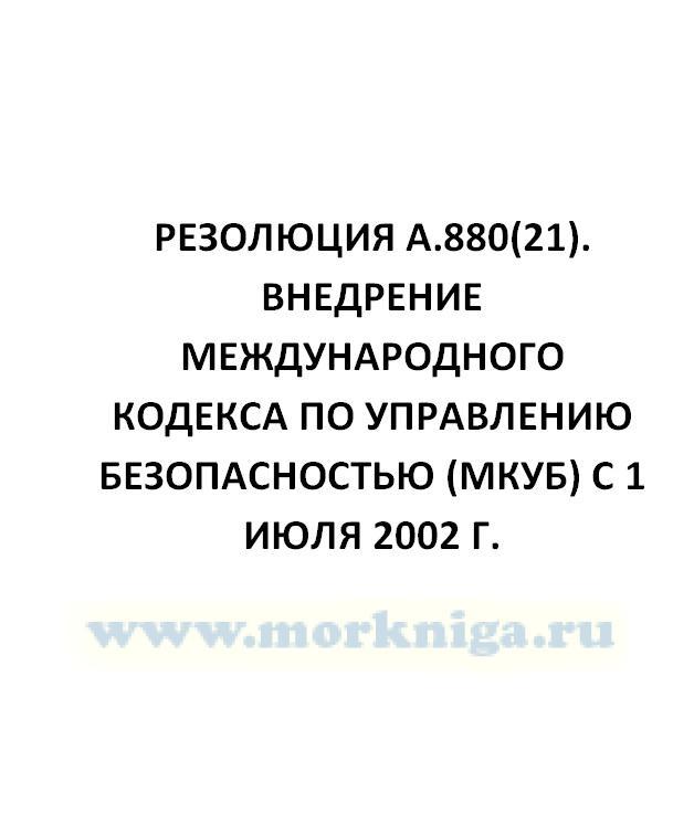 Резолюция А.880(21). Внедрение Международного кодекса по управлению безопасностью (МКУБ) с 1 июля 2002 г.