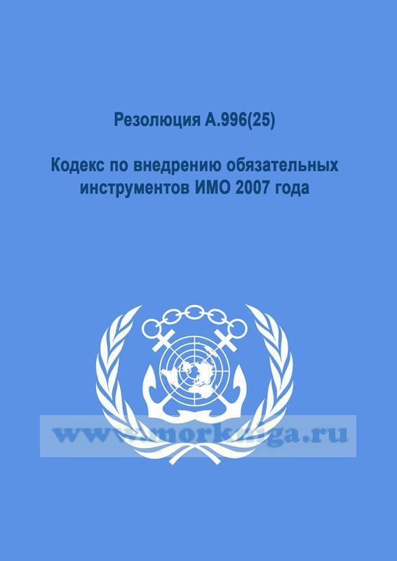Резолюция A.996(25).Кодекс по внедрению обязательных инструментов ИМО 2007 года