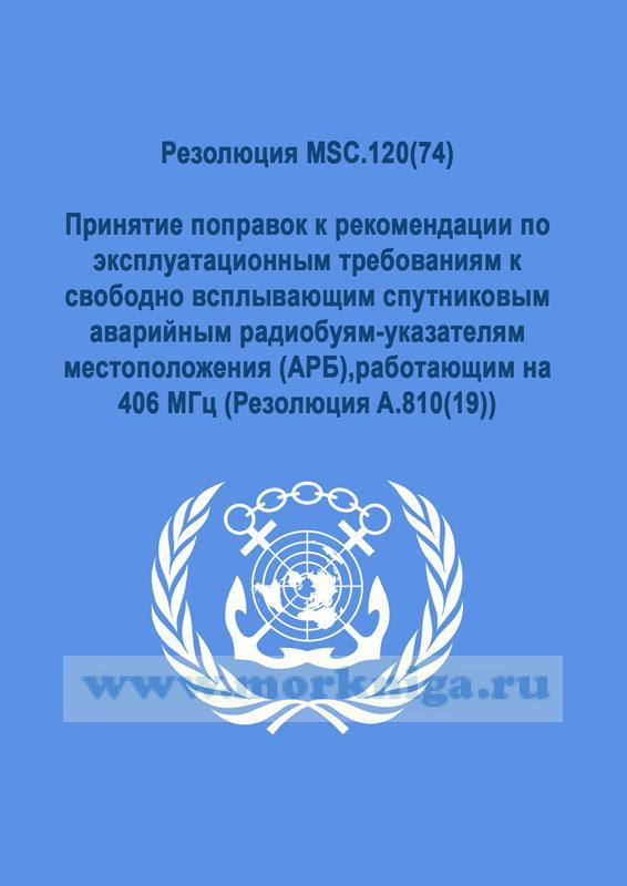 Резолюция MSC.120(74) Принятие поправок к рекомендации по эксплуатационным требованиям к свободно всплывающим спутниковым аварийным радиобуям-указателям местоположения (АРБ),работающим на 406 МГц (Резолюция A.810(19))