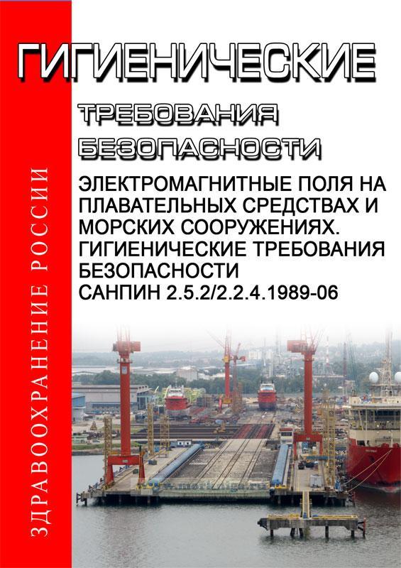 СанПиН 2.5.2/2.2.4.1989-06 Электромагнитные поля на плавательных средствах и морских сооружениях. Гигиенические требования безопасности. Последняя редакция