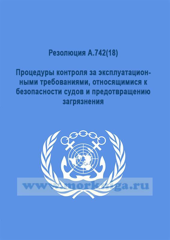 Резолюция А.742(18). Процедуры контроля за эксплуатационными требованиями, относящимися к безопасности судов и предотвращению загрязнения