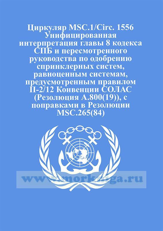 Циркуляр MSC.1/Circ. 1556 Унифицированная интерпретация главы 8 кодекса СПБ и пересмотренного руководства по одобрению спринклерных систем, равноценным системам, предусмотренным правилом II-2/12 Конвенции СОЛАС (Резолюция А.800(19)), с поправками в Резолюции MSC.265(84)