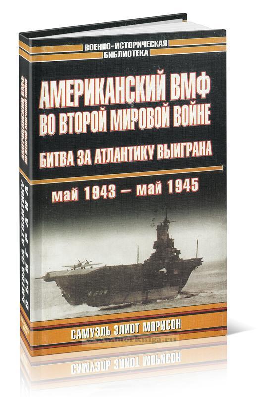 Американский ВМФ во Второй мировой войне: Битва за Атлантику выиграна (май 1943 - май 1945)